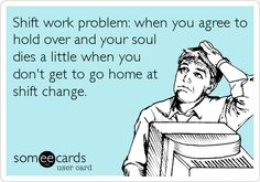 Shift work problem: when you agree to hold over and your soul dies a little when you don't get to go home at shift change.