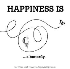 Happiness is, a butterfly. - You Happy, I Happy