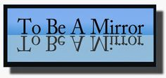 Ramblings...Essays and Such...: To Be a Mirror
