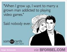 """""""When I grow up, I want to marry a grown man addicted to playing video games."""" Said nobody ever. 