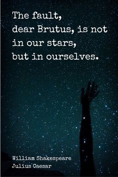 The fault, dear Brutus, is not in our stars, but in ourselves. William Shakespeare - Julius Caesar