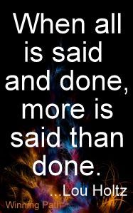 When All Is Said And Done, More Is Said Than Done ~ Lou Holtz