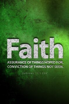 """Faith is the assurance of things hoped for, conviction of things not seen.""(Hebrews 11:1)."