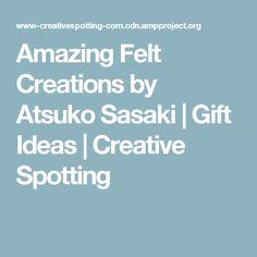 Amazing Felt Creations by Atsuko Sasaki | Gift Ideas | Creative Spotting