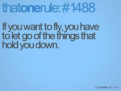 If you want to fly, you have to let go of the things that hold you down.