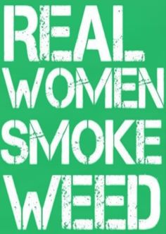 I'm a real women with a real weed habit.