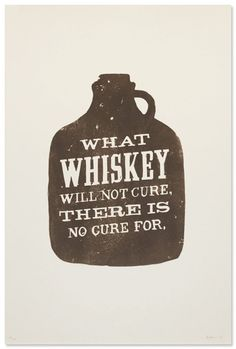 """What whiskey will not cure, there is no cure for.""    ~ Irish Proverb"