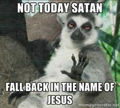 Not today, satan. Fall back in the name of Jesus.