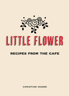 Little Flower  Recipes from the Cafe