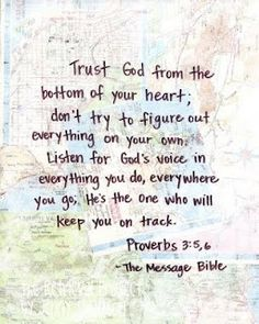 Proverbs 3:5-6 (The Message) Trust God from the bottom of your heart; don't try to figure out everything on your own. Listen for God's voice in everything you do, everywhere you go. He's the One who will keep you on track. | See more about proverbs, god and messages.
