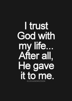 I trust God with my life. After all, He gave it to me.