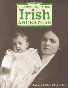 Step-by-Step Suggestions for Determining an Irish Ancestor's Place of Origin & Advice for Researching Irish Records in America & Ireland