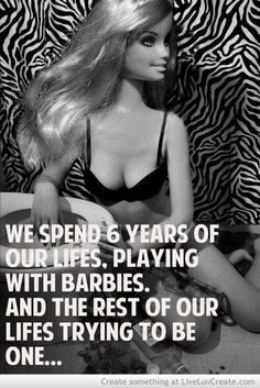 Stop trying to be a Barbie. Be you. You're beautiful.