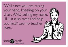 Funny Workplace Ecard: Well since you are raising your hand, kneeling on your chair, AND yelling my name, Ill just rush over and help you first! said no teacher ever...