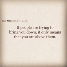 If people are trying to bring you down, it only means that you are above them. So true! #quote