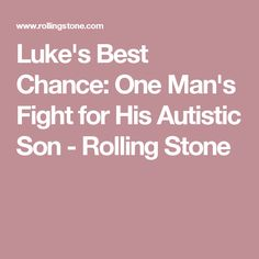 Luke's Best Chance: One Man's Fight for His Autistic Son - Rolling Stone