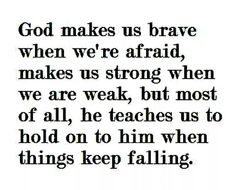 God makes us brave when we are afraid, makes us strong when we are weak, but most of all, He teaches us to hold on to Him when things keep falling.