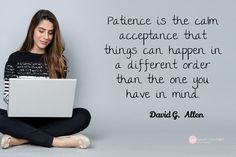 David G.  Allen / Patience is the calm acceptance that things can happen in a different order than the one you have in mind.