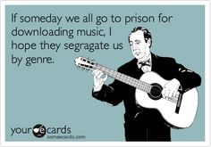 If someday we all go to prison for downloading music, I hope they segragate us by genre.