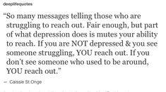 Life Quote: So many messages telling those who are struggling to reach out. Fair enough, but part of what depression does is mutes your ability to reach. If you are NOT depressed & you see someone struggling, YOU reach out. If you don't see someone who used to be around, YOU reach out. - Cassie St.Onge