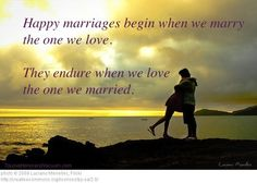 Happy Marriages begin when we marry the one we love. They endure when we love the one we married. (good thoughts in this article!)