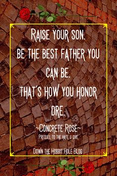 "Concrete Rose Discussion Questions and Review with Concrete Rose Curriculum ""Raise your son. Be the best father you can be. That's how your honor Dre."" Angie Thomas father quote. In the pre-quel to the award winning book The Hate U Give, Maverick determines how he wasnts to raise his fmaily. Inspirational Quotes From Books, Best Quotes From Books, Book Quotes, The Hobbit, Hobbit Hole, Concrete Rose, Good Books, Books To Read, Quiz With Answers"