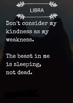 """""""Don't consider my kindness as my weakness. The beast in me is sleeping, not dead."""""""