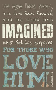 1 Corinthians 2:9 No eye has seen no hear has heard and no mind has imagined what God has prepared for those who love Him.