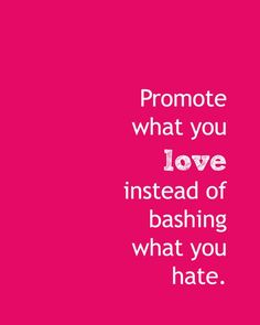 """OR """"Promote what you believe in, instead of bashing what you don't"""""""