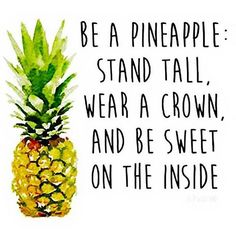 Be a pineapple, stand tall, wear a  crown an dbe sweet on the inside