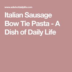 Italian Sausage Bow Tie Pasta - A Dish of Daily Life