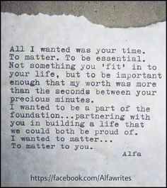 "All I wanted was your time. To matter. To be essential. Not something you ""fit"" in to your life, but to be important enough that my worth was more than the seconds between your precious minutes."