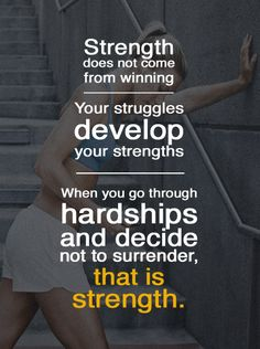 """""""Strength does not come from winning. Your struggles develop your strengths. When you go through hardships and decide not to surrender, that is strength."""""""