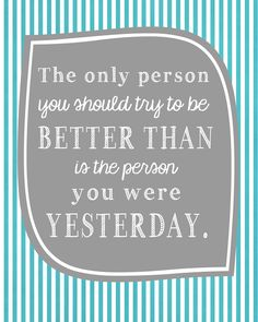 The only person you should try to be BETTER THAN is the person you were YESTERDAY.  Printable - landeelu.com