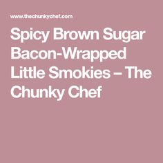 Spicy Brown Sugar Bacon-Wrapped Little Smokies – The Chunky Chef
