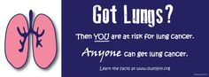 Got Lungs? ANYONE can get lung cancer.