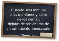 Cuando seas inmune a las opiniones y actos de los demas, dejaras de ser victima de un sufrimiento innecesario
