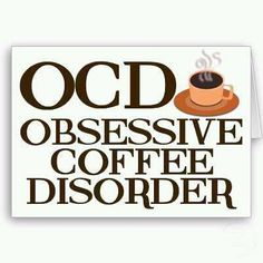 OCD OBSESSIVE COFFEE Disorder  Finally! A name for it!
