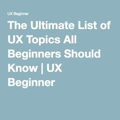 The Ultimate List of UX Topics All Beginners Should Know | UX Beginner