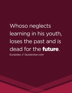 Whoso neglects learning in his youth, loses the past and is dead for the future. V Quote, Sad Quotes, Great Quotes, Life Quotes, Inspirational Quotes, Word Express, Future Quotes, Law Of Attraction Quotes, Motivation