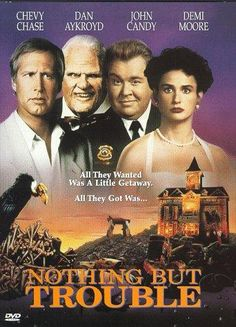 Nothing But Trouble (1991) Directed by Dan Aykroyd. With Chevy Chase, Dan Aykroyd, John Candy, Demi Moore. A businessman finds he and his friends the prisoners of a sadistic judge and his equally odd family in the backwoods of a bizarre mansion.