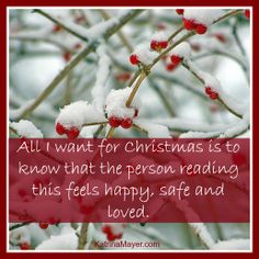 All I want for Christmas is to know that the person reading this feels happy, safe and loved.
