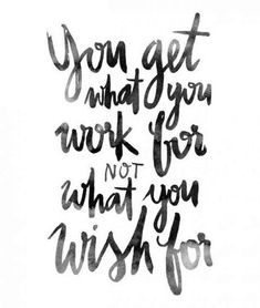 """You get what you work for, not what you wish for."""