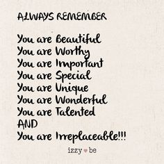 "ALWAYS REMEMBER ""You are Beautiful You are Worthy You are Important You are Special You are Unique You are Wonderful You are Talented AND You are Irreplaceable!"" Each sign is made using a special heat transfer process in which the image is literally bur The Words, You Are Wonderful, You Are Beautiful Quotes, You Are Loved, Beautiful Daughter Quotes, You Is Kind, Will Miss You, You Are Awesome Quotes, Beautiful Inside And Out"
