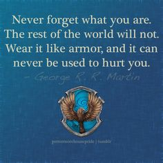 never forget what you are. the rest of the world will not. wear it like armor, and it can never be used to hurt you. Ravenclaw pride!