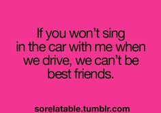 Roadtrip truth! If you won't sing in the car with me when we drive, we can't be best friends! Pink Pad - the app for women - pinkp.ad