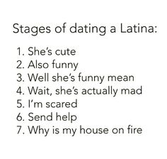 Dating a Latina: 1. She's cute 2. Also funny 3. Well she's funny mean 4. Wait she's actually mad 5. I'm scared 6. Send help 7. Why is my house on fire Lol!!!!!