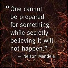 One cannot be prepared for something while secretly believing it will not happen. ~ Nelson Mandela ~
