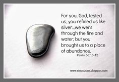 Like silver...we went through the fire and water...but you brought us to a place of abundance. psalm 66:10