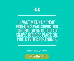 """Il vaut mieux un """"non"""" prononcé par conviction sincère qu'un oui dû au simple désir de plaire ou, pire, d'éviter des ennuis. Mahatma Gandhi"""
